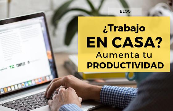 ¿Trabajas desde Casa? Aumenta tu Productividad